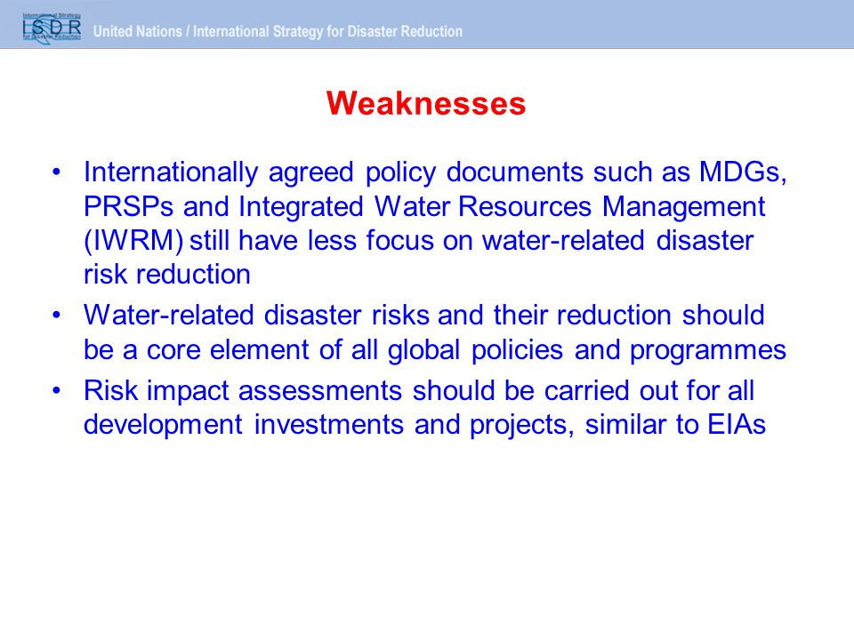 Weaknesses Internationally agreed policy documents such as MDGs, PRSPs and Integrated Water Resources Management (IWRM) still have less focus on water-related disaster risk reduction Water-related disaster risks and their reduction should be a core element of all global policies and programmes Risk impact assessments should be carried out for all development investments and projects, similar to EIAs