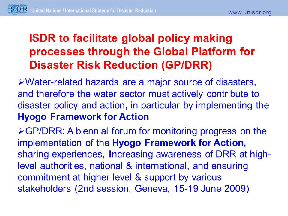 ISDR to facilitate global policy making processes through the Global Platform for Disaster Risk Reduction (GP/DRR) www.unisdr.org  Water-related hazards are a major source of disasters, and therefore the water sector must actively contribute to disaster policy and action, in particular by implementing the Hyogo Framework for Action  GP/DRR: A biennial forum for monitoring progress on the implementation of the Hyogo Framework for Action, sharing experiences, increasing awareness of DRR at high- level authorities, national & international, and ensuring commitment at higher level & support by various stakeholders (2nd session, Geneva, 15-19 June 2009)
