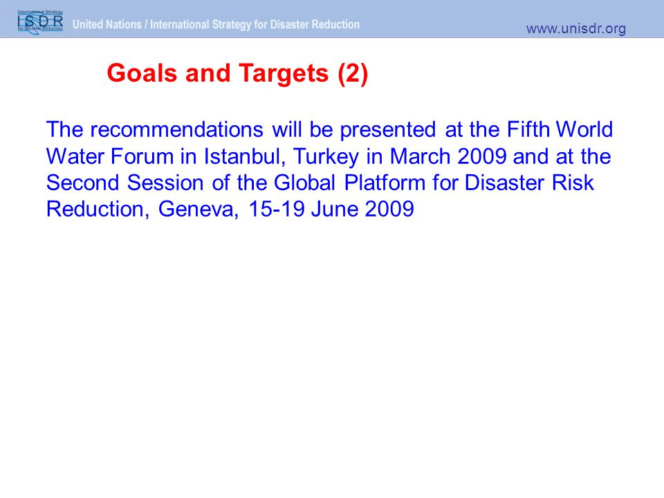 Goals and Targets (2) www.unisdr.org The recommendations will be presented at the Fifth World Water Forum in Istanbul, Turkey in March 2009 and at the Second Session of the Global Platform for Disaster Risk Reduction, Geneva, 15-19 June 2009