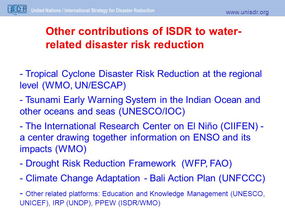Other contributions of ISDR to water- related disaster risk reduction www.unisdr.org - Tropical Cyclone Disaster Risk Reduction at the regional level (WMO, UN/ESCAP) - Tsunami Early Warning System in the Indian Ocean and other oceans and seas (UNESCO/IOC) - The International Research Center on El Niño (CIIFEN) - a center drawing together information on ENSO and its impacts (WMO) - Drought Risk Reduction Framework (WFP, FAO) - Climate Change Adaptation - Bali Action Plan (UNFCCC) - Other related platforms: Education and Knowledge Management (UNESCO, UNICEF), IRP (UNDP), PPEW (ISDR/WMO)