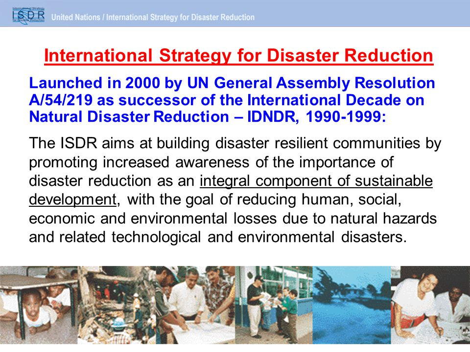 International Strategy for Disaster Reduction Launched in 2000 by UN General Assembly Resolution A/54/219 as successor of the International Decade on Natural Disaster Reduction – IDNDR, 1990-1999: The ISDR aims at building disaster resilient communities by promoting increased awareness of the importance of disaster reduction as an integral component of sustainable development, with the goal of reducing human, social, economic and environmental losses due to natural hazards and related technological and environmental disasters.