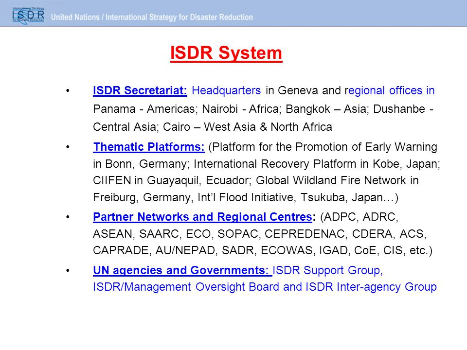 ISDR Secretariat: Headquarters in Geneva and regional offices in Panama - Americas; Nairobi - Africa; Bangkok – Asia; Dushanbe - Central Asia; Cairo – West Asia & North Africa Thematic Platforms: (Platform for the Promotion of Early Warning in Bonn, Germany; International Recovery Platform in Kobe, Japan; CIIFEN in Guayaquil, Ecuador; Global Wildland Fire Network in Freiburg, Germany, Int'l Flood Initiative, Tsukuba, Japan…) Partner Networks and Regional Centres: (ADPC, ADRC, ASEAN, SAARC, ECO, SOPAC, CEPREDENAC, CDERA, ACS, CAPRADE, AU/NEPAD, SADR, ECOWAS, IGAD, CoE, CIS, etc.) UN agencies and Governments: ISDR Support Group, ISDR/Management Oversight Board and ISDR Inter-agency Group ISDR System