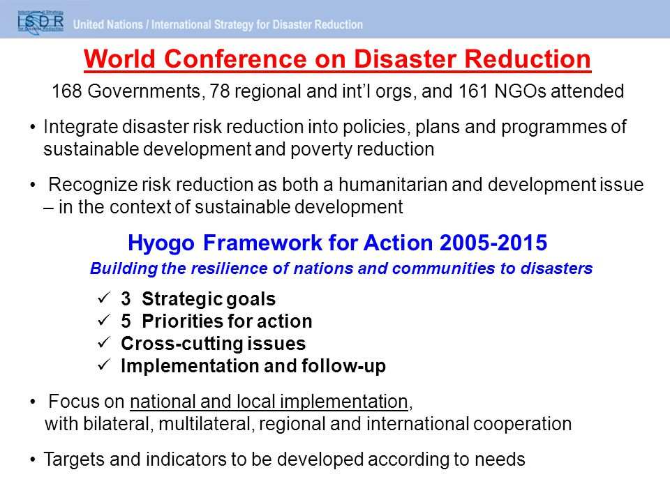 World Conference on Disaster Reduction 168 Governments, 78 regional and int'l orgs, and 161 NGOs attended Integrate disaster risk reduction into policies, plans and programmes of sustainable development and poverty reduction Recognize risk reduction as both a humanitarian and development issue – in the context of sustainable development Hyogo Framework for Action 2005-2015 Building the resilience of nations and communities to disasters 3 Strategic goals 5 Priorities for action Cross-cutting issues Implementation and follow-up Focus on national and local implementation, with bilateral, multilateral, regional and international cooperation Targets and indicators to be developed according to needs