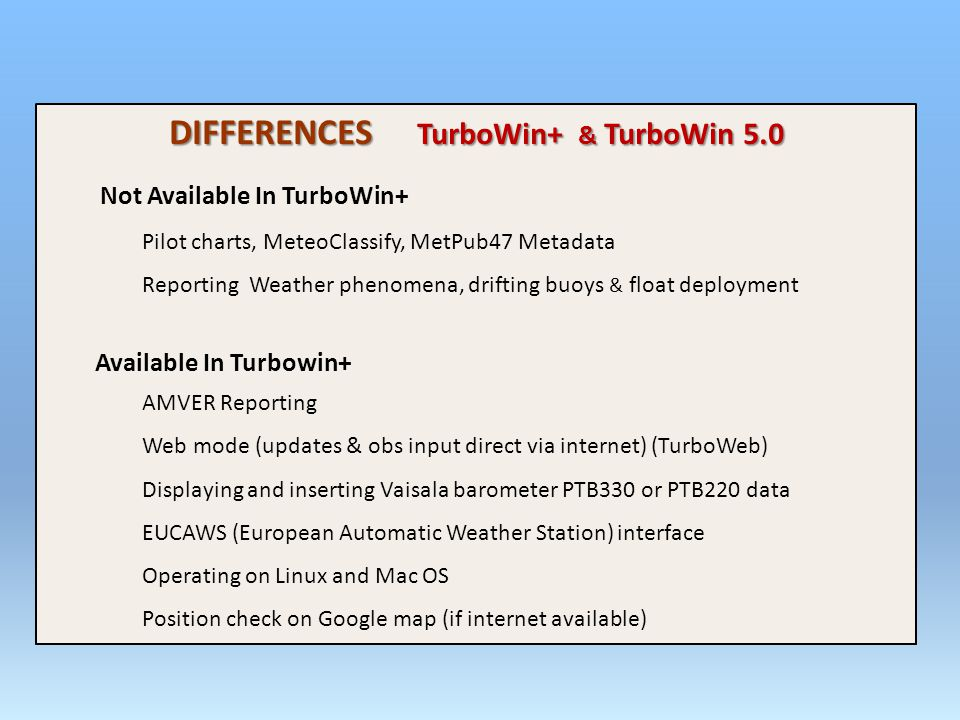 DIFFERENCES TurboWin+ & TurboWin 5.0 Not Available In TurboWin+ Pilot charts, MeteoClassify, MetPub47 Metadata Reporting Weather phenomena, drifting buoys & float deployment Available In Turbowin+ AMVER Reporting Web mode (updates & obs input direct via internet) (TurboWeb) Displaying and inserting Vaisala barometer PTB330 or PTB220 data EUCAWS (European Automatic Weather Station) interface Operating on Linux and Mac OS Position check on Google map (if internet available)