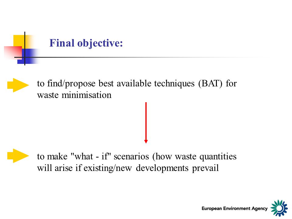 Final objective: to find/propose best available techniques (BAT) for waste minimisation to make what - if scenarios (how waste quantities will arise if existing/new developments prevail