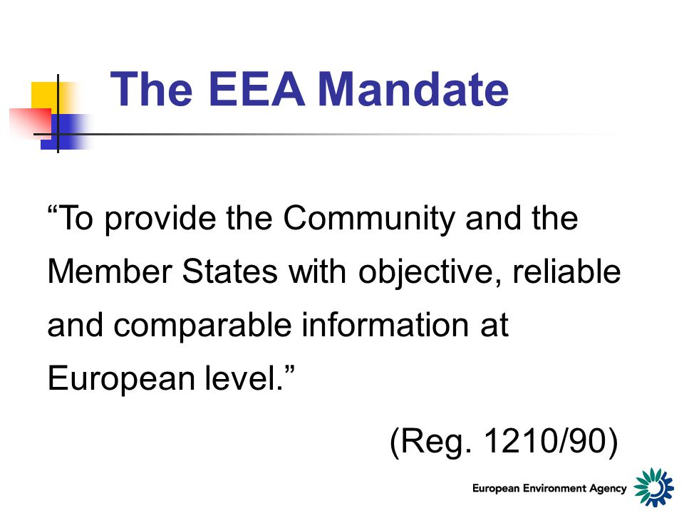 The EEA Mandate To provide the Community and the Member States with objective, reliable and comparable information at European level. (Reg.