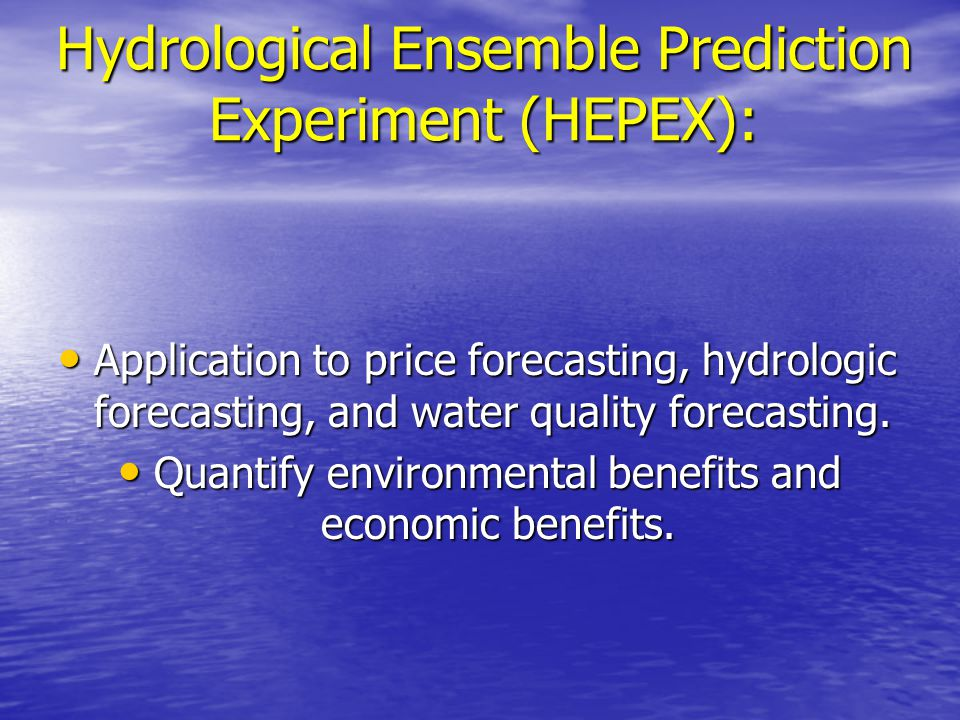 Potential HEPEX Contributions (Cont'd) Education/Dissemination/Product design/Outreach Education/Dissemination/Product design/Outreach –Workshops –Applications Case Studies Supporting Data Sets Supporting Data Sets –Ensemble Re-forecasts –Corresponding Observations –Others Scientific results Scientific results –EGU/AGU/AMS/IAHS/etc – Special Sessions