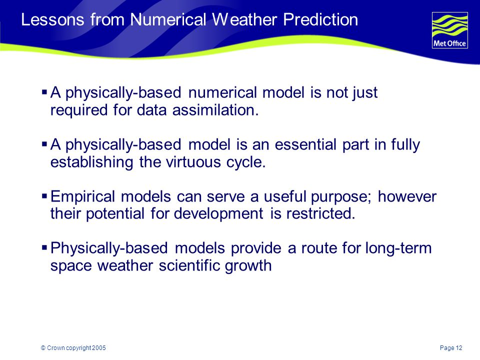Page 12© Crown copyright 2005 Lessons from Numerical Weather Prediction  A physically-based numerical model is not just required for data assimilation.