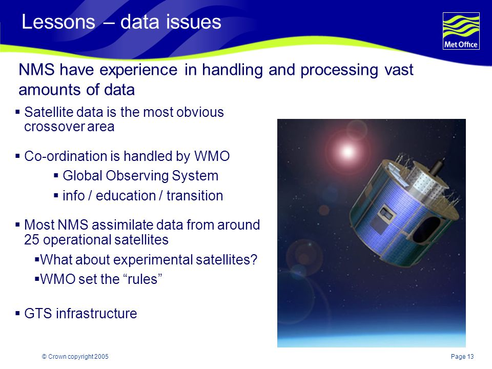 Page 13© Crown copyright 2005 Lessons – data issues  Satellite data is the most obvious crossover area  Co-ordination is handled by WMO  Global Observing System  info / education / transition  Most NMS assimilate data from around 25 operational satellites  What about experimental satellites.