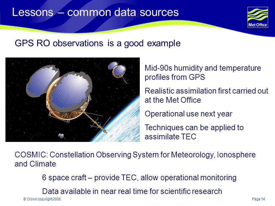 Page 14© Crown copyright 2005 Lessons – common data sources GPS RO observations is a good example Mid-90s humidity and temperature profiles from GPS Realistic assimilation first carried out at the Met Office Operational use next year Techniques can be applied to assimilate TEC COSMIC: Constellation Observing System for Meteorology, Ionosphere and Climate 6 space craft – provide TEC, allow operational monitoring Data available in near real time for scientific research