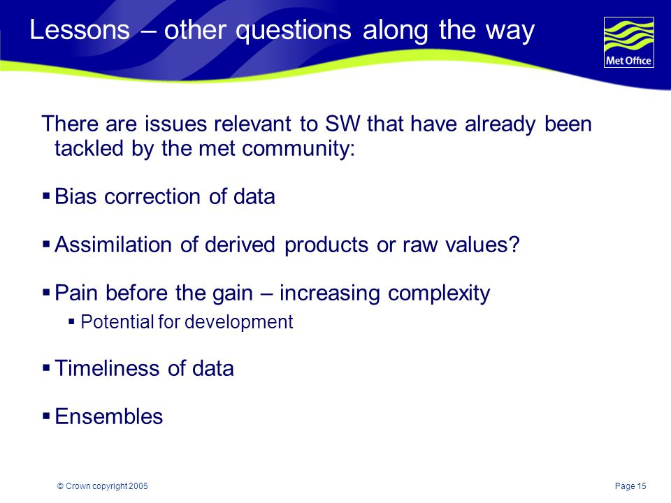 Page 15© Crown copyright 2005 Lessons – other questions along the way There are issues relevant to SW that have already been tackled by the met community:  Bias correction of data  Assimilation of derived products or raw values.