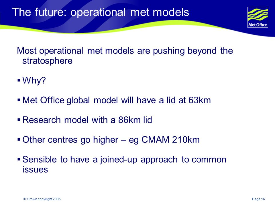 Page 16© Crown copyright 2005 The future: operational met models Most operational met models are pushing beyond the stratosphere  Why.