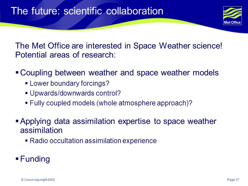Page 17© Crown copyright 2005 The future: scientific collaboration The Met Office are interested in Space Weather science.