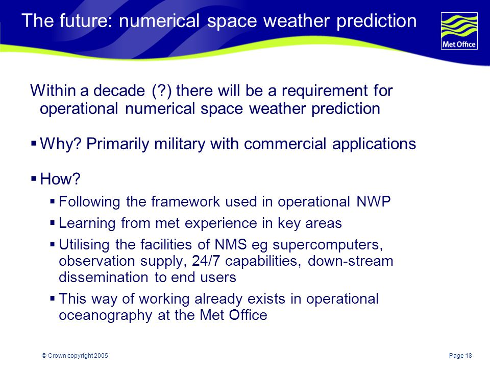 Page 18© Crown copyright 2005 The future: numerical space weather prediction Within a decade ( ) there will be a requirement for operational numerical space weather prediction  Why.