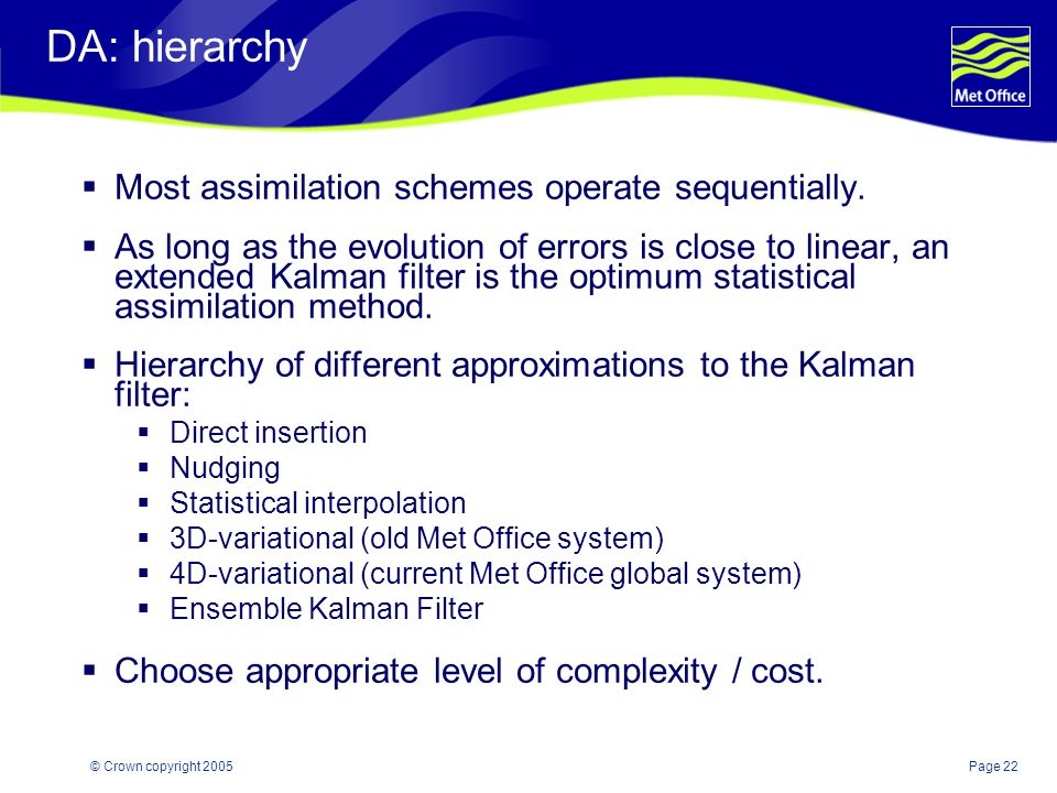 Page 22© Crown copyright 2005 DA: hierarchy  Most assimilation schemes operate sequentially.