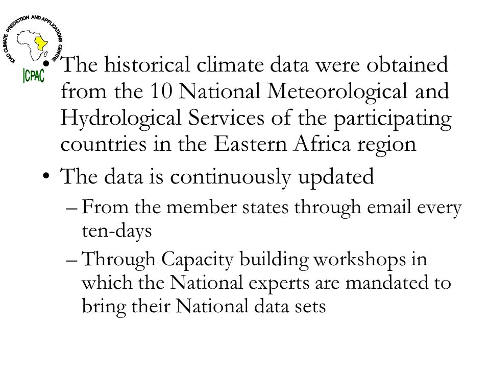 The historical climate data were obtained from the 10 National Meteorological and Hydrological Services of the participating countries in the Eastern Africa region The data is continuously updated –From the member states through email every ten-days –Through Capacity building workshops in which the National experts are mandated to bring their National data sets