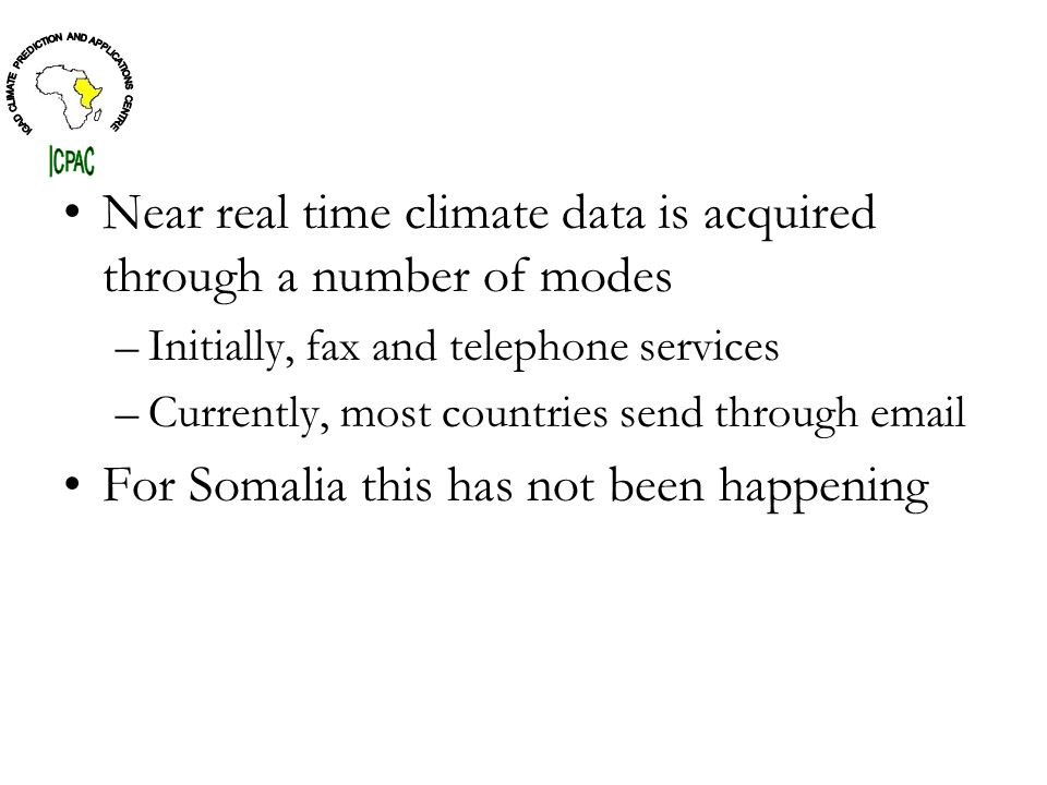Near real time climate data is acquired through a number of modes –Initially, fax and telephone services –Currently, most countries send through  For Somalia this has not been happening