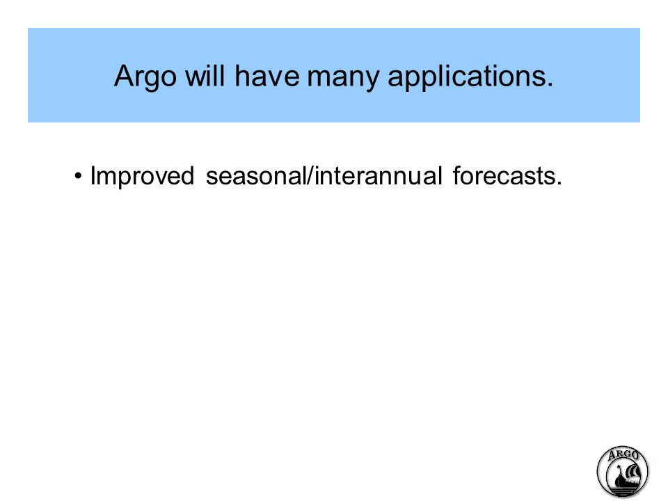 Argo will have many applications. Improved seasonal/interannual forecasts.