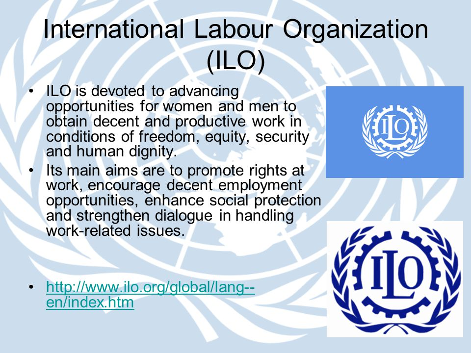 International Labour Organization (ILO) ILO is devoted to advancing opportunities for women and men to obtain decent and productive work in conditions