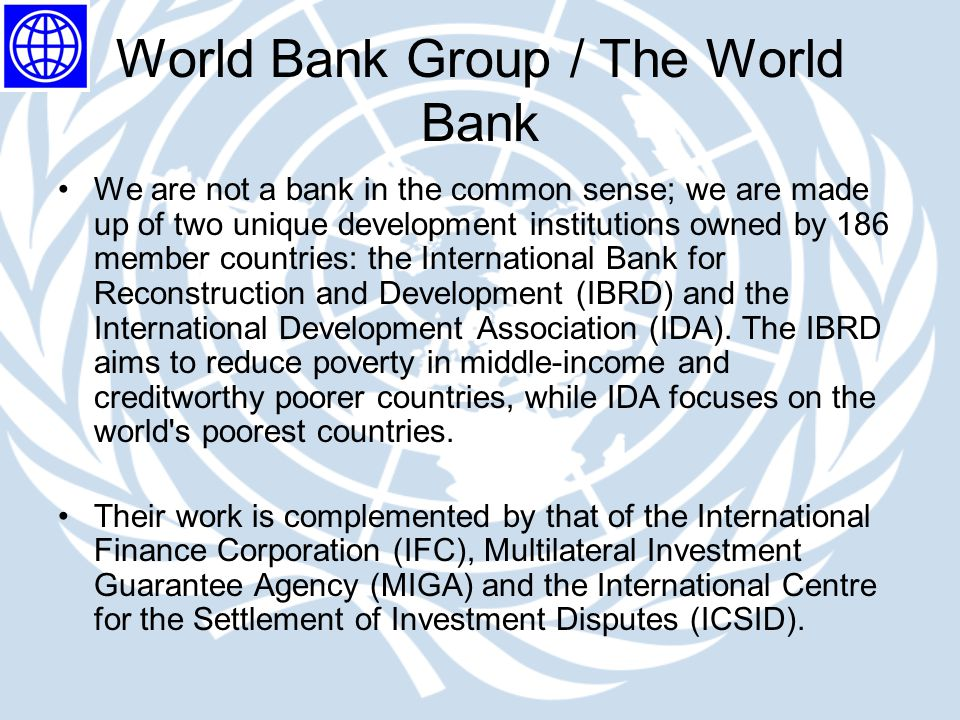 World Bank Group / The World Bank We are not a bank in the common sense; we are made up of two unique development institutions owned by 186 member cou