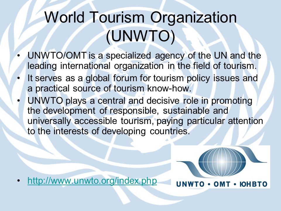 World Tourism Organization (UNWTO) UNWTO/OMT is a specialized agency of the UN and the leading international organization in the field of tourism. It