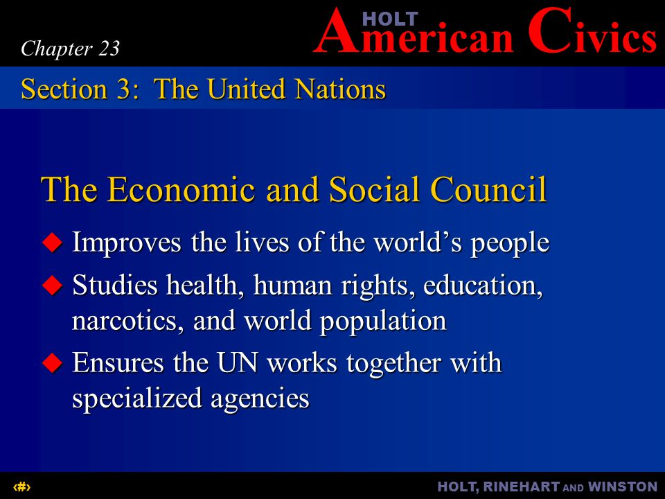 A merican C ivicsHOLT HOLT, RINEHART AND WINSTON16 Chapter 23 The Economic and Social Council  Improves the lives of the world's people  Studies health, human rights, education, narcotics, and world population  Ensures the UN works together with specialized agencies Section 3:The United Nations