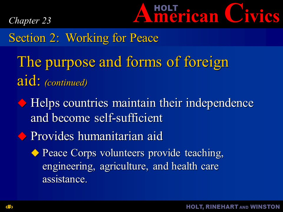 A merican C ivicsHOLT HOLT, RINEHART AND WINSTON9 Chapter 23 The purpose and forms of foreign aid: (continued)  Helps countries maintain their independence and become self-sufficient  Provides humanitarian aid  Peace Corps volunteers provide teaching, engineering, agriculture, and health care assistance.