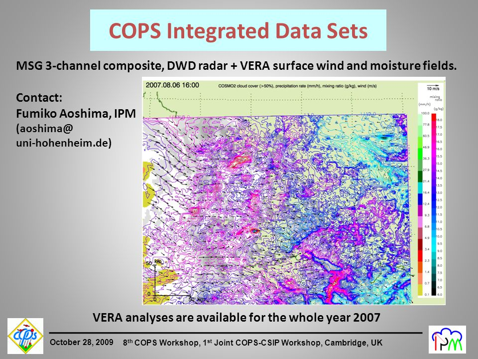 2 October 28, 2009 8 th COPS Workshop, 1 st Joint COPS-CSIP Workshop, Cambridge, UK MSG 3-channel composite, DWD radar + VERA surface wind and moisture fields.
