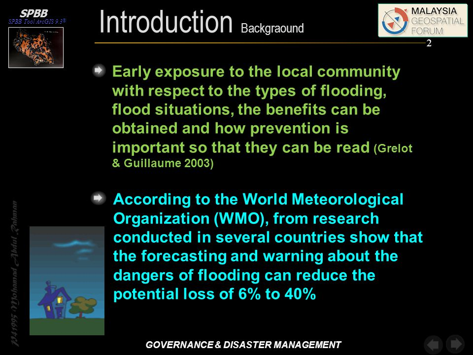 Introduction Backgraound P41995 Mohamad Abdul Rahman According to the World Meteorological Organization (WMO), from research conducted in several countries show that the forecasting and warning about the dangers of flooding can reduce the potential loss of 6% to 40% Early exposure to the local community with respect to the types of flooding, flood situations, the benefits can be obtained and how prevention is important so that they can be read (Grelot & Guillaume 2003) SPBB Tool ArcGIS 9.3 ® SPBB 2 GOVERNANCE & DISASTER MANAGEMENT GOVERNANCE & DISASTER MANAGEMENT