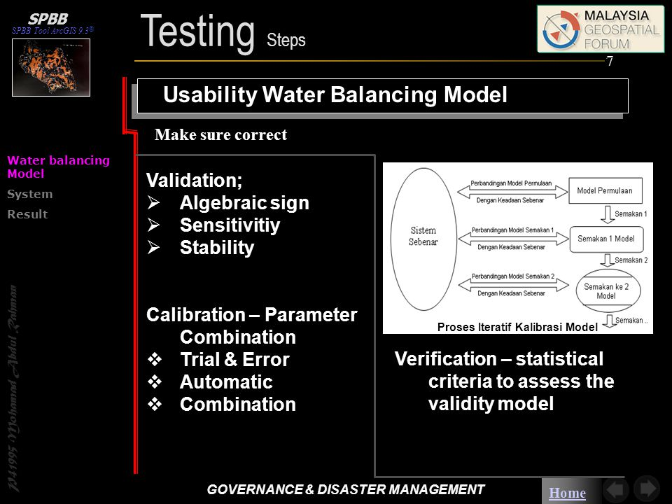 Home P41995 Mohamad Abdul Rahman SPBB Tool ArcGIS 9.3 ® SPBB Usability Water Balancing Model Validation;  Algebraic sign  Sensitivitiy  Stability Calibration – Parameter Combination  Trial & Error  Automatic  Combination Make sure correct Verification – statistical criteria to assess the validity model Proses Iteratif Kalibrasi Model Water balancing Model System Result 7 Testing Steps GOVERNANCE & DISASTER MANAGEMENT GOVERNANCE & DISASTER MANAGEMENT