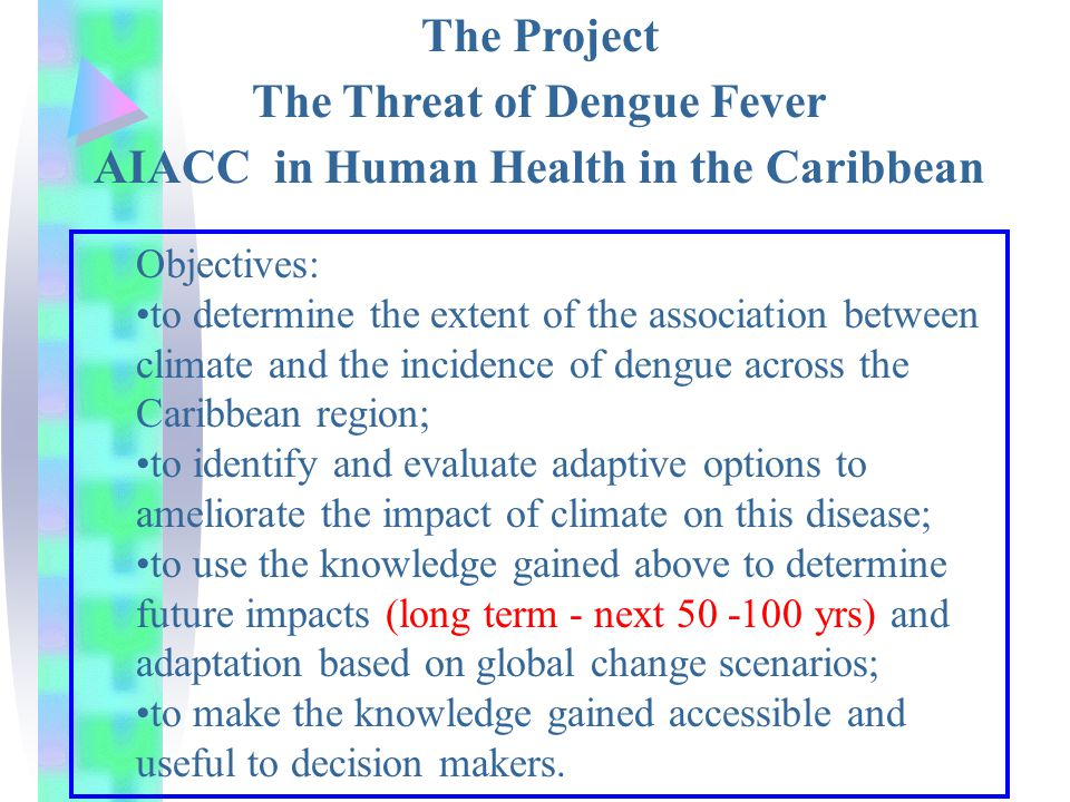 The Project The Threat of Dengue Fever AIACC in Human Health in the Caribbean Objectives: to determine the extent of the association between climate and the incidence of dengue across the Caribbean region; to identify and evaluate adaptive options to ameliorate the impact of climate on this disease; to use the knowledge gained above to determine future impacts (long term - next 50 -100 yrs) and adaptation based on global change scenarios; to make the knowledge gained accessible and useful to decision makers.