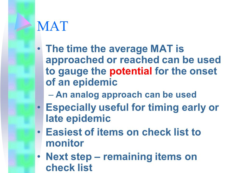 MAT The time the average MAT is approached or reached can be used to gauge the potential for the onset of an epidemic –An analog approach can be used Especially useful for timing early or late epidemic Easiest of items on check list to monitor Next step – remaining items on check list