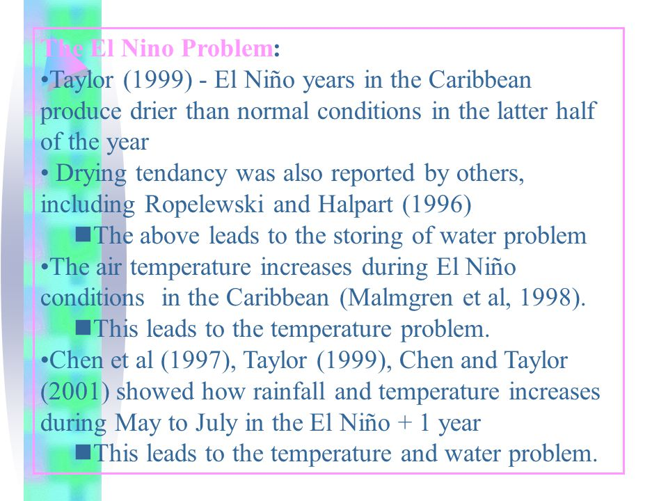 The El Nino Problem: Taylor (1999) - El Niño years in the Caribbean produce drier than normal conditions in the latter half of the year Drying tendancy was also reported by others, including Ropelewski and Halpart (1996) nThe above leads to the storing of water problem The air temperature increases during El Niño conditions in the Caribbean (Malmgren et al, 1998).