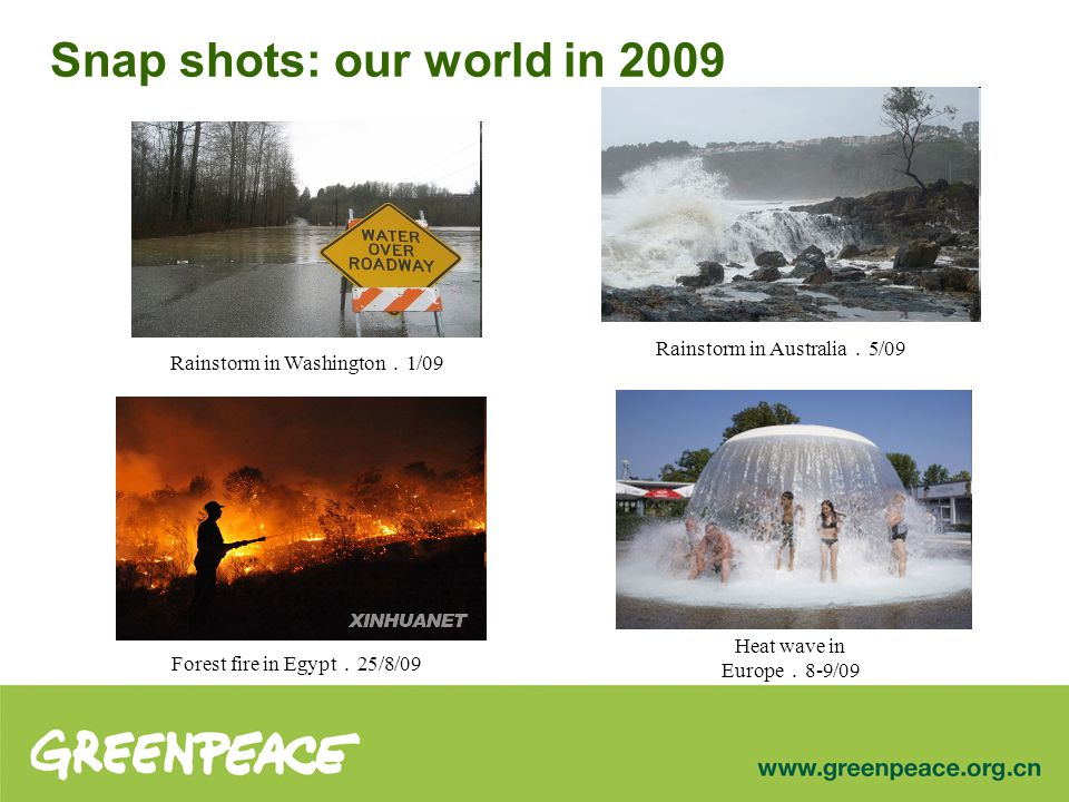 Snap shots: our world in 2009 Forest fire in Egypt . 25/8/09 Rainstorm in Washington . 1/09 Rainstorm in Australia . 5/09 Heat wave in Europe . 8-9/09