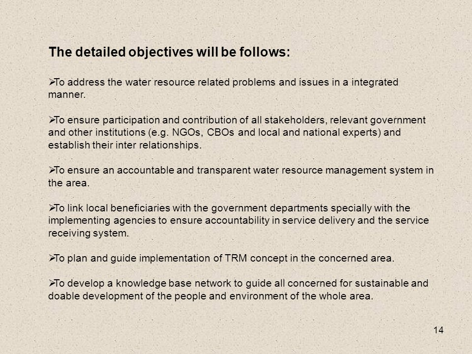 14 The detailed objectives will be follows:  To address the water resource related problems and issues in a integrated manner.