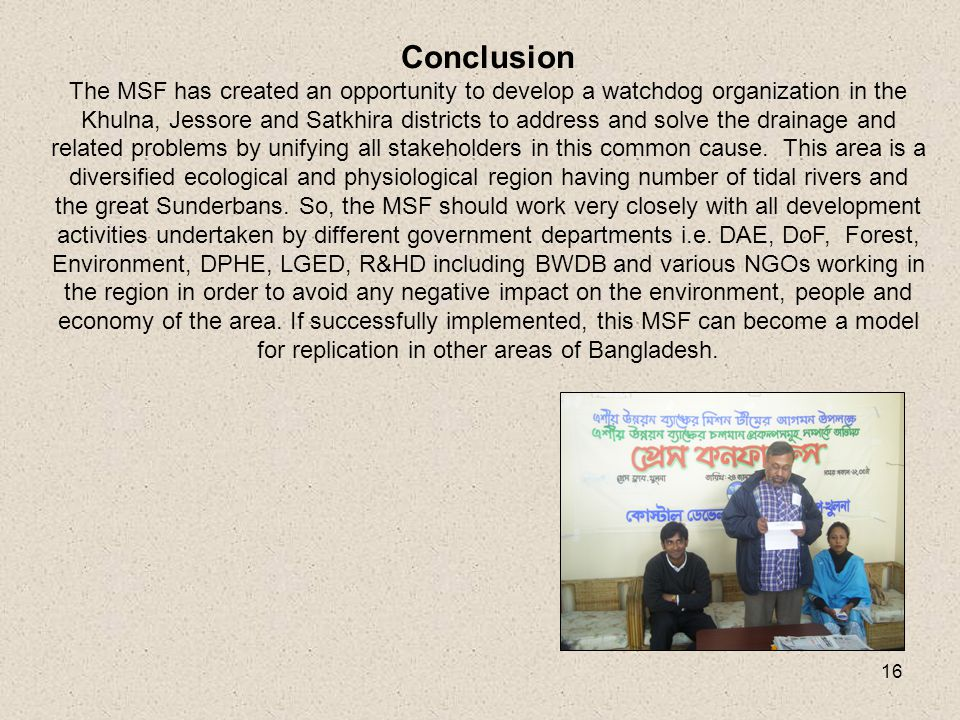 16 Conclusion The MSF has created an opportunity to develop a watchdog organization in the Khulna, Jessore and Satkhira districts to address and solve the drainage and related problems by unifying all stakeholders in this common cause.
