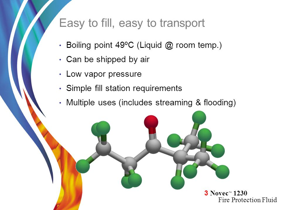 3 Novec ™ 1230 Fire Protection Fluid Boiling point 49ºC (Liquid @ room temp.) Can be shipped by air Low vapor pressure Simple fill station requirement