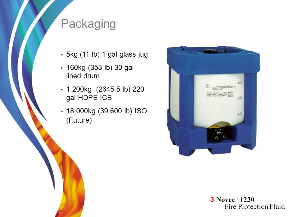 3 Novec ™ 1230 Fire Protection Fluid 5kg (11 lb) 1 gal glass jug 160kg (353 lb) 30 gal lined drum 1,200kg (2645.5 lb) 220 gal HDPE ICB 18,000kg (39,600 lb) ISO (Future) Packaging