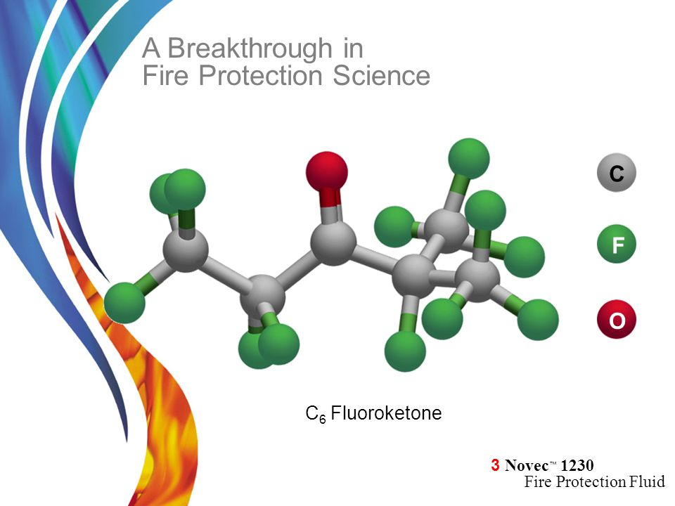 3 Novec ™ 1230 Fire Protection Fluid A Breakthrough in Fire Protection Science C 6 Fluoroketone F C O