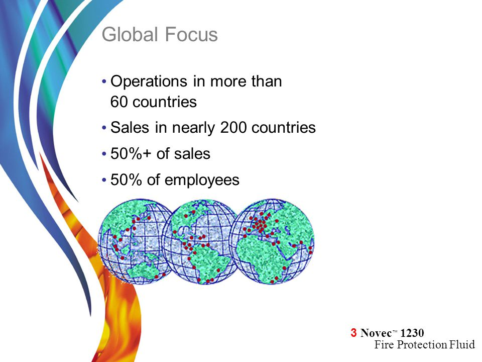 3 Novec ™ 1230 Fire Protection Fluid Global Focus Operations in more than 60 countries Sales in nearly 200 countries 50%+ of sales 50% of employees