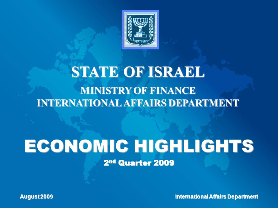 ECONOMIC HIGHLIGHTS 2 nd Quarter 2009 STATE OF ISRAEL MINISTRY OF FINANCE INTERNATIONAL AFFAIRS DEPARTMENT August 2009 International Affairs Departmen