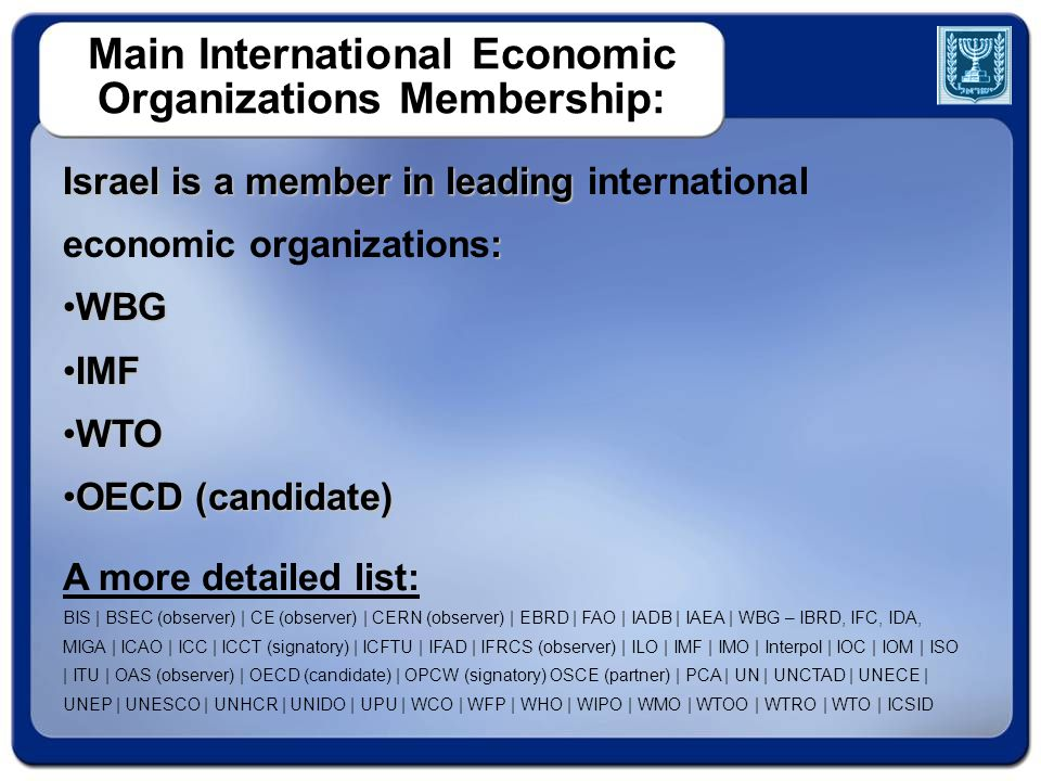 Main International Economic Organizations Membership: Israel is a member in leading Israel is a member in leading international : economic organizations: WBGWBG IMFIMF WTOWTO OECD (candidate)OECD (candidate) A more detailed list: BIS | BSEC (observer) | CE (observer) | CERN (observer) | EBRD | FAO | IADB | IAEA | WBG – IBRD, IFC, IDA, MIGA | ICAO | ICC | ICCT (signatory) | ICFTU | IFAD | IFRCS (observer) | ILO | IMF | IMO | Interpol | IOC | IOM | ISO | ITU | OAS (observer) | OECD (candidate) | OPCW (signatory) OSCE (partner) | PCA | UN | UNCTAD | UNECE | UNEP | UNESCO | UNHCR | UNIDO | UPU | WCO | WFP | WHO | WIPO | WMO | WTOO | WTRO | WTO | ICSID