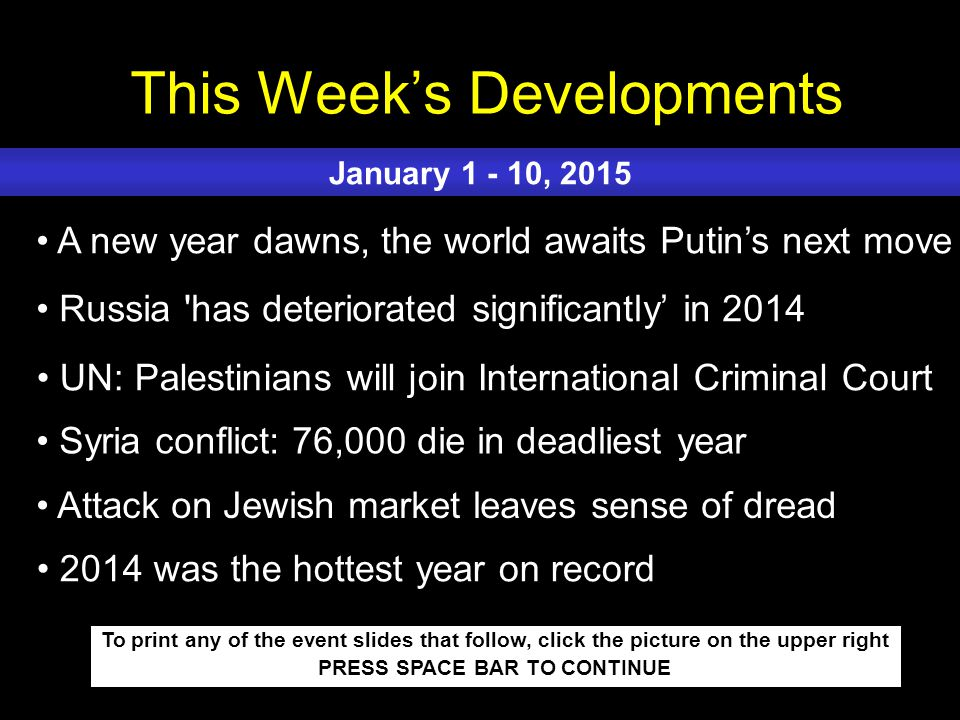 This Week's Developments To print any of the event slides that follow, click the picture on the upper right PRESS SPACE BAR TO CONTINUE A new year dawns, the world awaits Putin's next move Russia has deteriorated significantly' in 2014 UN: Palestinians will join International Criminal Court Syria conflict: 76,000 die in deadliest year Attack on Jewish market leaves sense of dread January 1 - 10, 2015 2014 was the hottest year on record