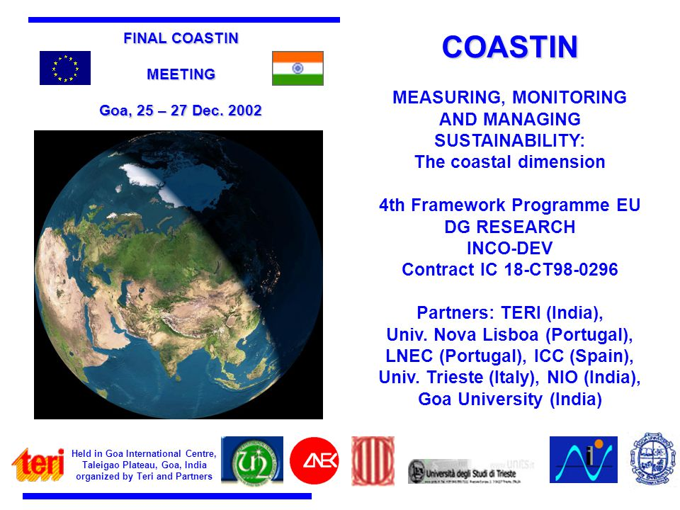 Held in Goa International Centre, Taleigao Plateau, Goa, India organized by Teri and Partners COASTIN MEASURING, MONITORING AND MANAGING SUSTAINABILITY: The coastal dimension 4th Framework Programme EU DG RESEARCH INCO-DEV Contract IC 18-CT98-0296 Partners: TERI (India), Univ.