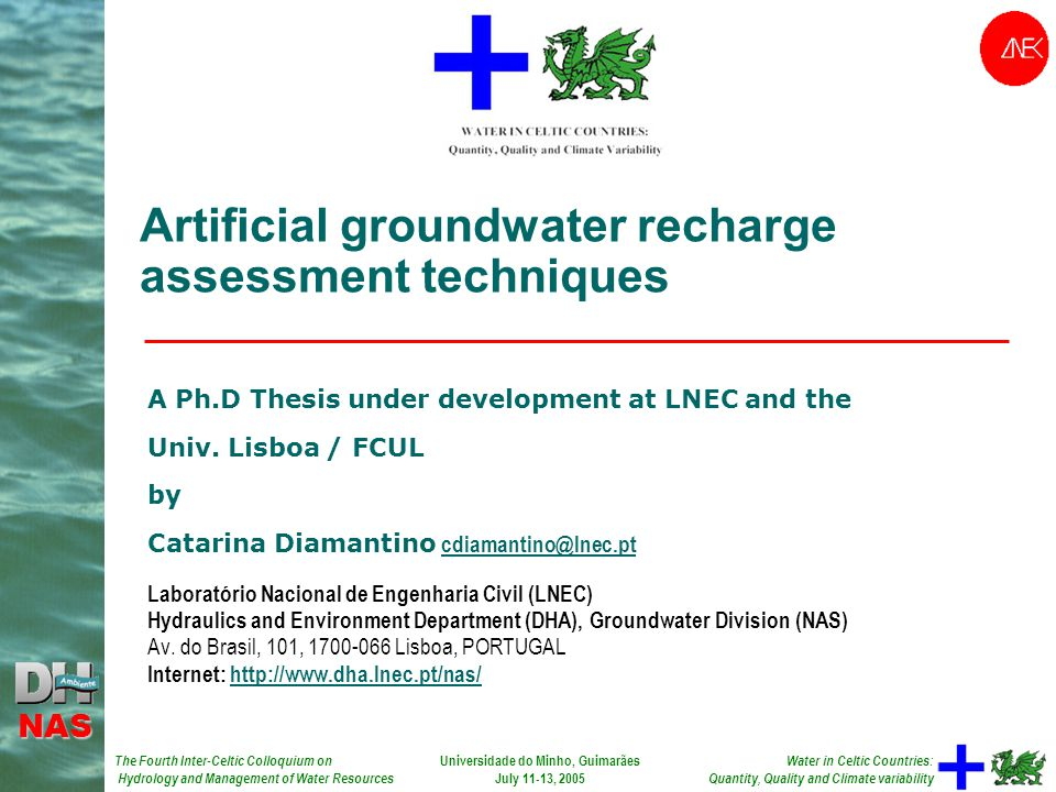 The Fourth Inter-Celtic Colloquium on Hydrology and Management of Water Resources NAS Water in Celtic Countries: Quantity, Quality and Climate variability Universidade do Minho, Guimarães July 11-13, 2005 Artificial groundwater recharge assessment techniques A Ph.D Thesis under development at LNEC and the Univ.