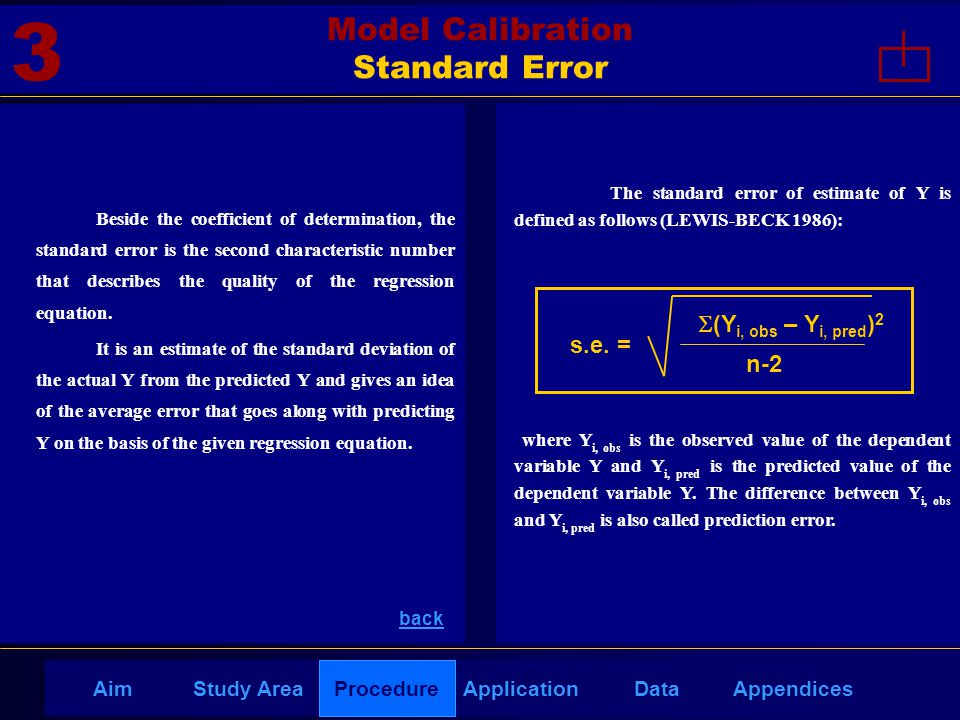 AppendicesAimDataStudy AreaProcedureApplication The standard error of estimate of Y is defined as follows (LEWIS-BECK 1986): where Y i, obs is the observed value of the dependent variable Y and Y i, pred is the predicted value of the dependent variable Y.