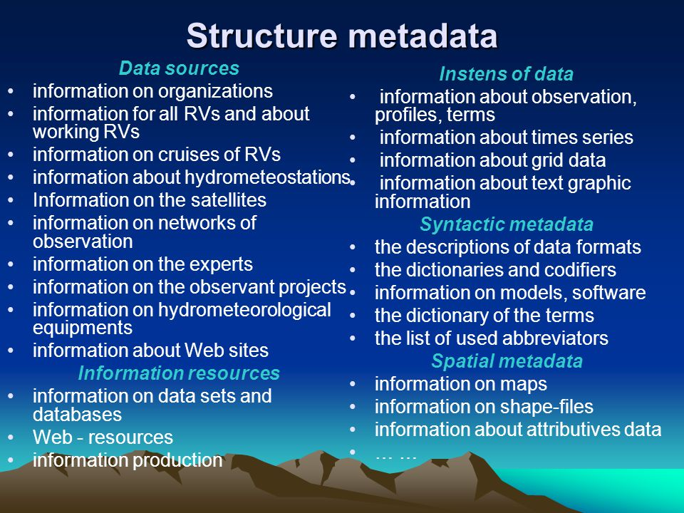 Structure metadata Data sources information on organizations information for all RVs and about working RVs information on cruises of RVs information about hydrometeostations Information on the satellites information on networks of observation information on the experts information on the observant projects information on hydrometeorological equipments information about Web sites Information resources information on data sets and databases Web - resources information production Instens of data information about observation, profiles, terms information about times series information about grid data information about text graphic information Syntactic metadata the descriptions of data formats the dictionaries and codifiers information on models, software the dictionary of the terms the list of used abbreviators Spatial metadata information on maps information on shape-files information about attributives data …