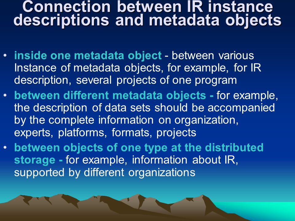 Connection between IR instance descriptions and metadata objects inside one metadata object - between various Instance of metadata objects, for example, for IR description, several projects of one program between different metadata objects - for example, the description of data sets should be accompanied by the complete information on organization, experts, platforms, formats, projects between objects of one type at the distributed storage - for example, information about IR, supported by different organizations