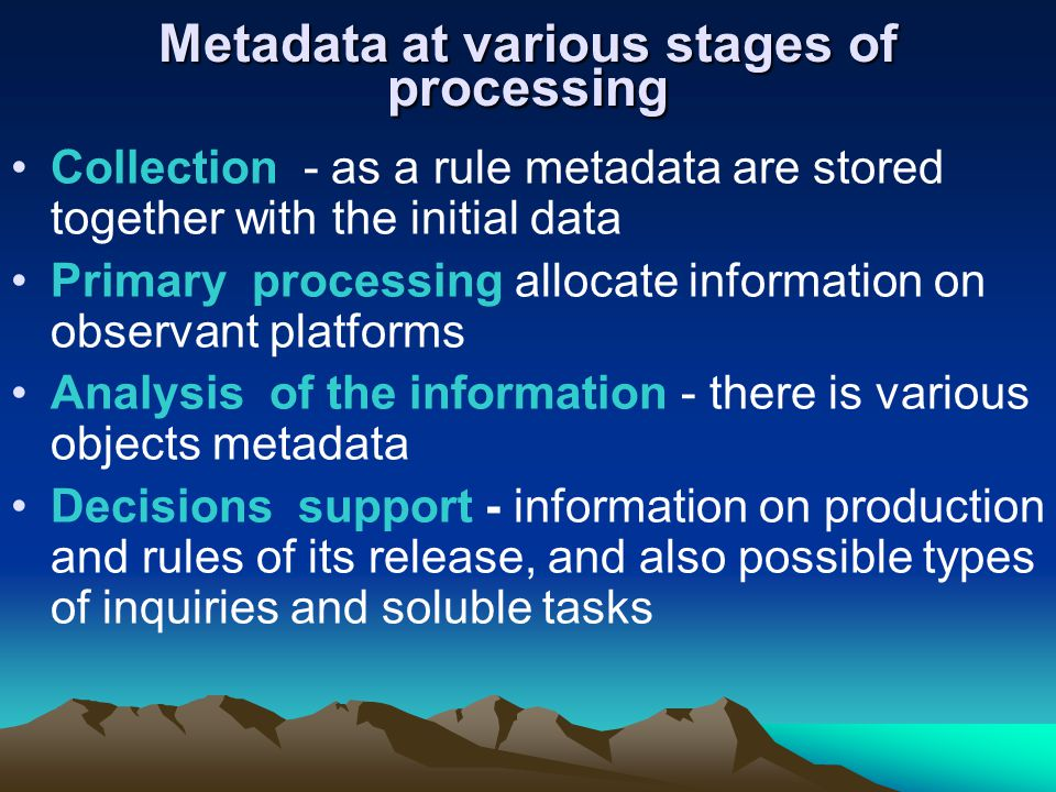 Metadata at various stages of processing Collection - as a rule metadata are stored together with the initial data Primary processing allocate information on observant platforms Analysis of the information - there is various objects metadata Decisions support - information on production and rules of its release, and also possible types of inquiries and soluble tasks