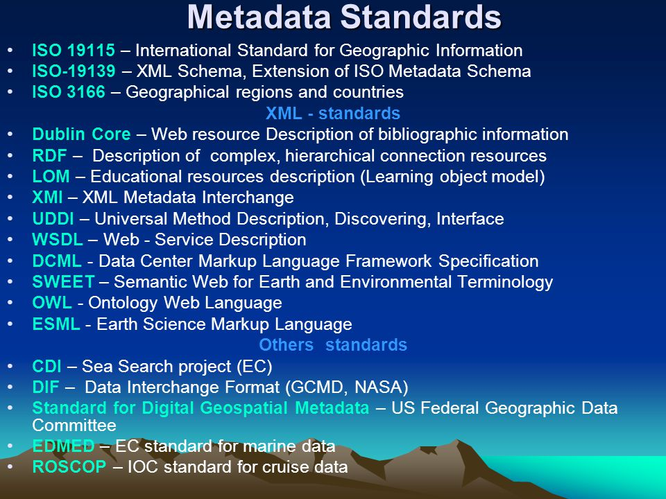 Metadata Standards Metadata Standards ISO 19115 – International Standard for Geographic Information ISO-19139 – XML Schema, Extension of ISO Metadata Schema ISO 3166 – Geographical regions and countries XML - standards Dublin Core – Web resource Description of bibliographic information RDF – Description of complex, hierarchical connection resources LOM – Educational resources description (Learning object model) XMI – XML Metadata Interchange UDDI – Universal Method Description, Discovering, Interface WSDL – Web - Service Description DCML - Data Center Markup Language Framework Specification SWEET – Semantic Web for Earth and Environmental Terminology OWL - Ontology Web Language ESML - Earth Science Markup Language Others standards CDI – Sea Search project (EC) DIF – Data Interchange Format (GCMD, NASA) Standard for Digital Geospatial Metadata – US Federal Geographic Data Committee EDMED – EC standard for marine data ROSCOP – IOC standard for cruise data